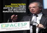 Associações Comerciais farão parte de comissão que discutirá a Reforma Tributária